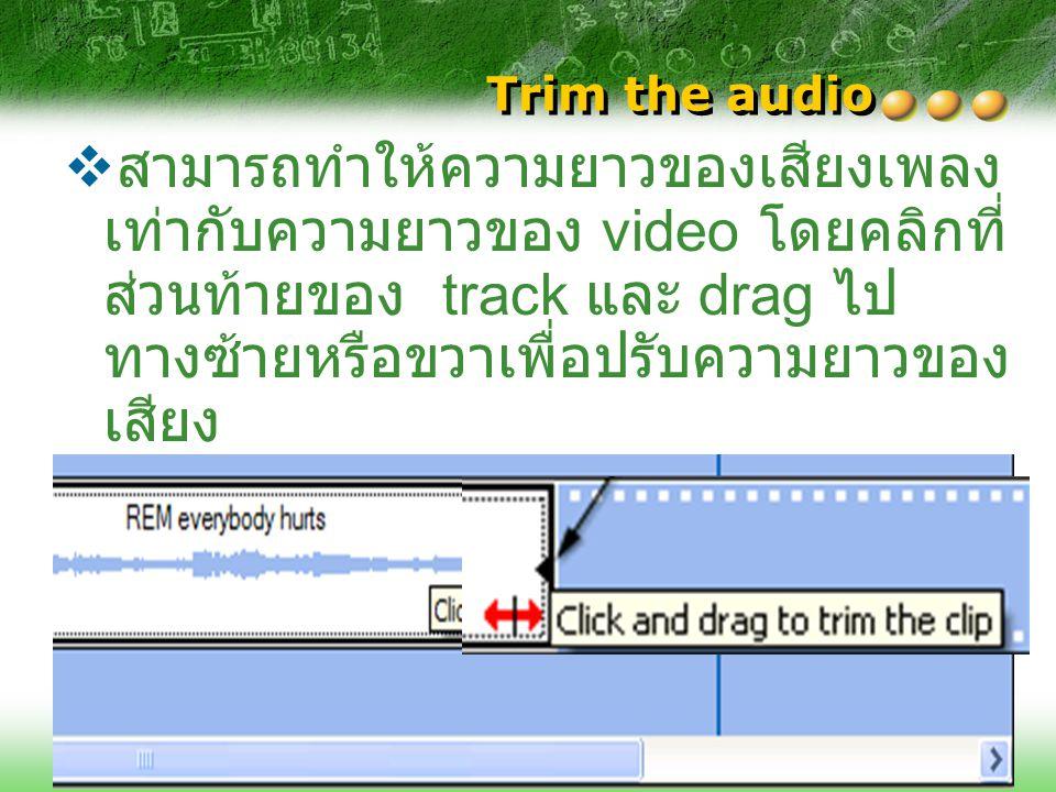 Trim the audio  สามารถทำให้ความยาวของเสียงเพลง เท่ากับความยาวของ video โดยคลิกที่ ส่วนท้ายของ track และ drag ไป ทางซ้ายหรือขวาเพื่อปรับความยาวของ เสี