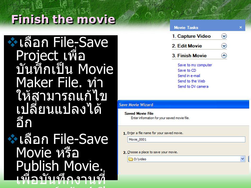 Finish the movie  เลือก File-Save Project เพื่อ บันทึกเป็น Movie Maker File. ทำ ให้สามารถแก้ไข เปลี่ยนแปลงได้ อีก  เลือก File-Save Movie หรือ Publis