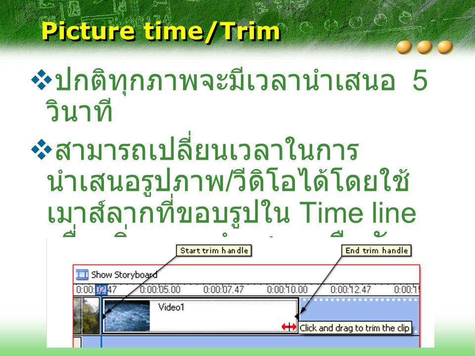 Picture time/Trim  ปกติทุกภาพจะมีเวลานำเสนอ 5 วินาที  สามารถเปลี่ยนเวลาในการ นำเสนอรูปภาพ / วีดิโอได้โดยใช้ เมาส์ลากที่ขอบรูปใน Time line เพื่อเพิ่ม