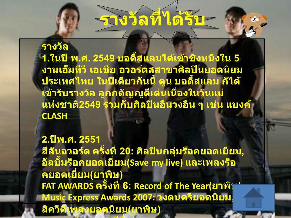รางวัลที่ได้รับ รางวัล 1. ในปี พ. ศ. 2549 บอดี้สแลมได้เข้าชิงหนึ่งใน 5 งานเอ็มทีวี เอเชีย อวอร์ดสสาขาศิลปินยอดนิยม ประเทศไทย ในปีเดียวกันนี้ ตูน บอดี้