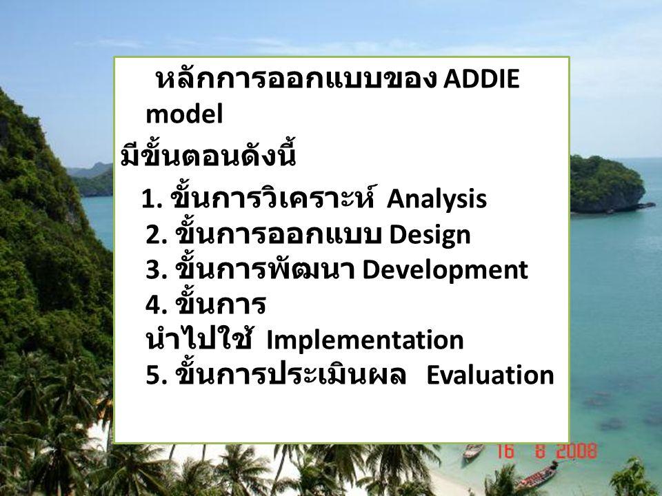 หลักการออกแบบของ ADDIE model มีขั้นตอนดังนี้ 1. ขั้นการวิเคราะห์ Analysis 2. ขั้นการออกแบบ Design 3. ขั้นการพัฒนา Development 4. ขั้นการ นำไปใช้ Imple