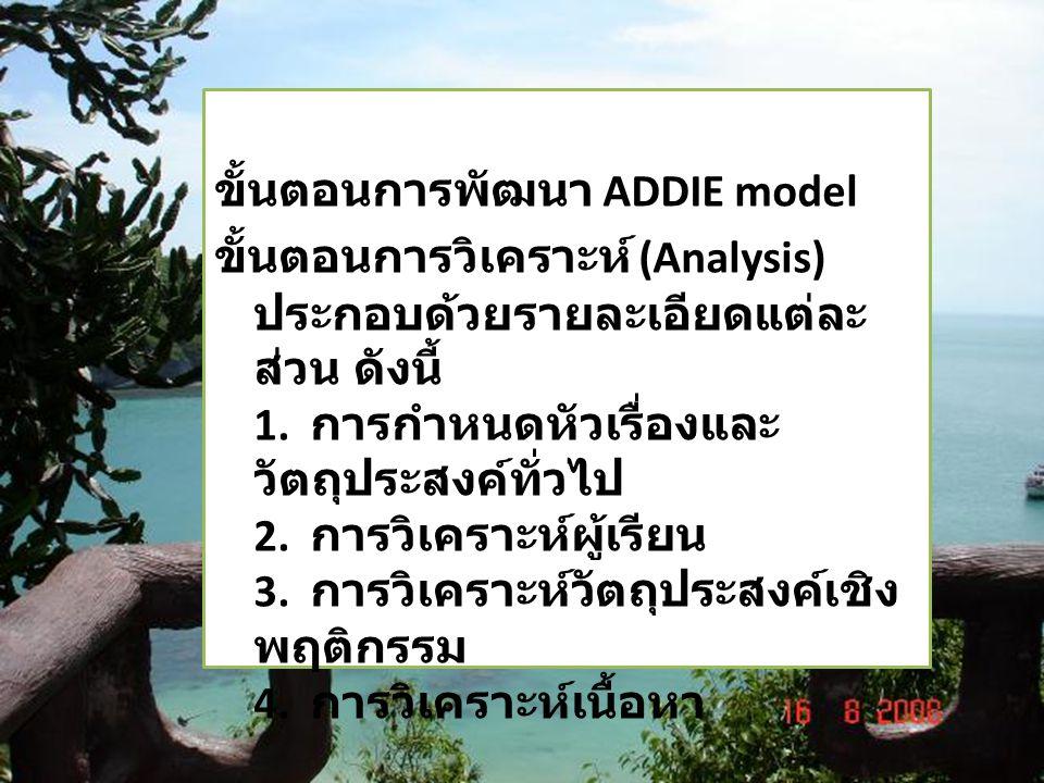ขั้นตอนการพัฒนา ADDIE model ขั้นตอนการวิเคราะห์ (Analysis) ประกอบด้วยรายละเอียดแต่ละ ส่วน ดังนี้ 1. การกำหนดหัวเรื่องและ วัตถุประสงค์ทั่วไป 2. การวิเค