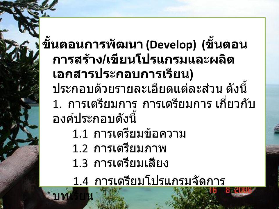 ขั้นตอนการพัฒนา (Develop) ( ขั้นตอน การสร้าง / เขียนโปรแกรมและผลิต เอกสารประกอบการเรียน ) ประกอบด้วยรายละเอียดแต่ละส่วน ดังนี้ 1. การเตรียมการ การเตรี