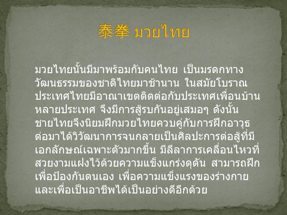 มวยไทยนั้นมีมาพร้อมกับคนไทย เป็นมรดกทาง วัฒนธรรมของชาติไทยมาช้านาน ในสมัยโบราณ ประเทศไทยมีอาณาเขตติดต่อกับประเทศเพื่อนบ้าน หลายประเทศ จึงมีการสู้รบกัน