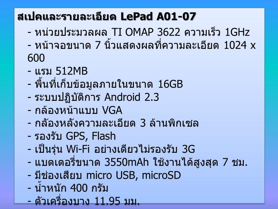 สเปคและรายละเอียด LePad A01-07 - หน่วยประมวลผล TI OMAP 3622 ความเร็ว 1GHz - หน้าจอขนาด 7 นิ้วแสดงผลที่ความละเอียด 1024 x 600 - แรม 512MB - พื้นที่เก็บข้อมูลภายในขนาด 16GB - ระบบปฏิบัติการ Android 2.3 - กล้องหน้าแบบ VGA - กลัองหลังความละเอียด 3 ล้านพิกเซล - รองรับ GPS, Flash - เป็นรุ่น Wi-Fi อย่างเดียวไม่รองรับ 3G - แบตเตอรี่ขนาด 3550mAh ใช้งานได้สูงสุด 7 ชม.