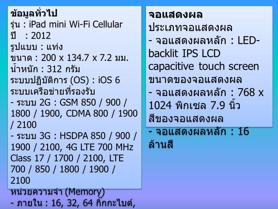 การเชื่อมต่อ การรับ / ส่งข้อความ : iMessage, Email, Push Email, IM ระบบ GPS : มี, รองรับ A-GPS and GLONASS Bluetooth : มี, บูลทูธเวอร์ชั่น 4.0 with A2DP, EDR WLAN : Wi-Fi 802.11 a/b/g/n, dual-band อินเตอร์เนทบราวเซอร์ : HTML (Safari) GPRS/EDGE : รองรับ GPRS / EDGE WCDMA/HSPA : - C-HSDPA, 42 Mbps - HSDPA, 21 Mbps - HSUPA, 5.76 Mbps, LTE, 100 Mbps - Rev.