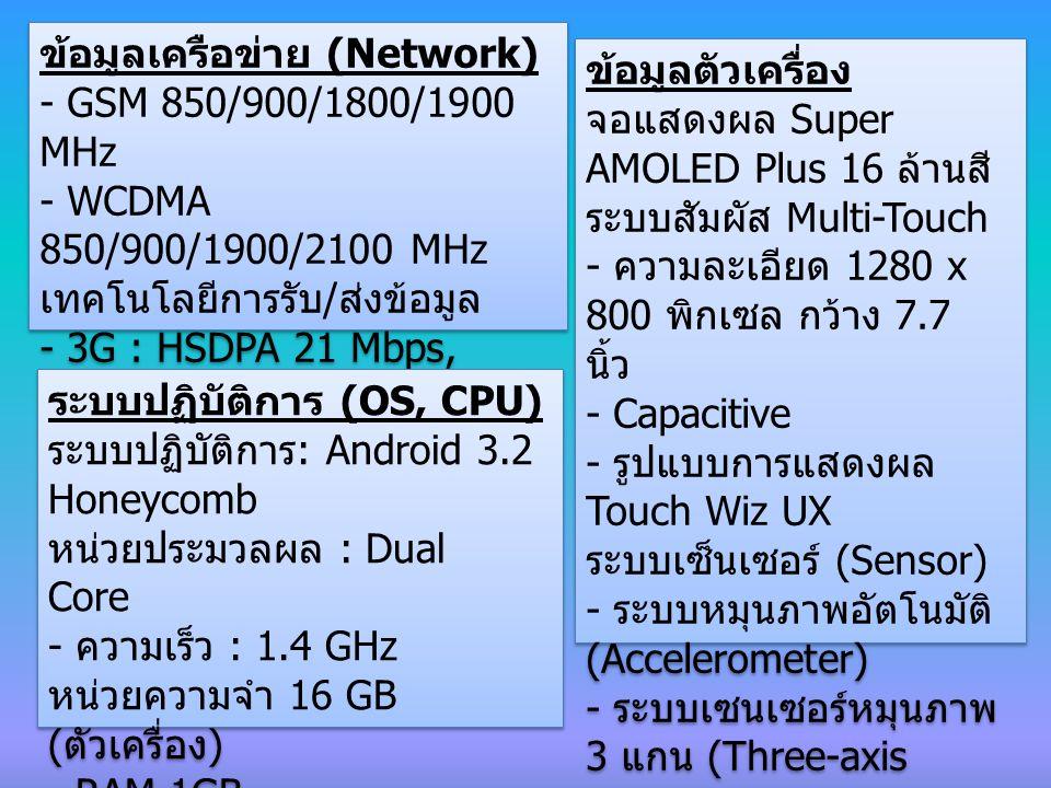 ข้อมูลเครือข่าย (Network) - GSM 850/900/1800/1900 MHz - WCDMA 850/900/1900/2100 MHz เทคโนโลยีการรับ / ส่งข้อมูล - 3G : HSDPA 21 Mbps, HSUPA 5.76 Mbps - 4G ข้อมูลเครือข่าย (Network) - GSM 850/900/1800/1900 MHz - WCDMA 850/900/1900/2100 MHz เทคโนโลยีการรับ / ส่งข้อมูล - 3G : HSDPA 21 Mbps, HSUPA 5.76 Mbps - 4G ข้อมูลตัวเครื่อง จอแสดงผล Super AMOLED Plus 16 ล้านสี ระบบสัมผัส Multi-Touch - ความละเอียด 1280 x 800 พิกเซล กว้าง 7.7 นิ้ว - Capacitive - รูปแบบการแสดงผล Touch Wiz UX ระบบเซ็นเซอร์ (Sensor) - ระบบหมุนภาพอัตโนมัติ (Accelerometer) - ระบบเซนเซอร์หมุนภาพ 3 แกน (Three-axis gyroscope) ข้อมูลตัวเครื่อง จอแสดงผล Super AMOLED Plus 16 ล้านสี ระบบสัมผัส Multi-Touch - ความละเอียด 1280 x 800 พิกเซล กว้าง 7.7 นิ้ว - Capacitive - รูปแบบการแสดงผล Touch Wiz UX ระบบเซ็นเซอร์ (Sensor) - ระบบหมุนภาพอัตโนมัติ (Accelerometer) - ระบบเซนเซอร์หมุนภาพ 3 แกน (Three-axis gyroscope) ระบบปฏิบัติการ (OS, CPU) ระบบปฏิบัติการ : Android 3.2 Honeycomb หน่วยประมวลผล : Dual Core - ความเร็ว : 1.4 GHz หน่วยความจำ 16 GB ( ตัวเครื่อง ) - RAM 1GB การ์ดหน่วยความจำ microSD - สูงสุด 32 GB ระบบปฏิบัติการ (OS, CPU) ระบบปฏิบัติการ : Android 3.2 Honeycomb หน่วยประมวลผล : Dual Core - ความเร็ว : 1.4 GHz หน่วยความจำ 16 GB ( ตัวเครื่อง ) - RAM 1GB การ์ดหน่วยความจำ microSD - สูงสุด 32 GB