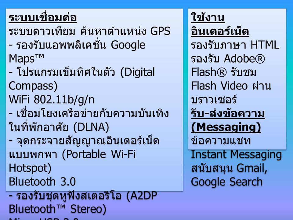 ระบบเชื่อมต่อ ระบบดาวเทียม ค้นหาตำแหน่ง GPS - รองรับแอพพลิเคชั่น Google Maps™ - โปรแกรมเข็มทิศในตัว (Digital Compass) WiFi 802.11b/g/n - เชื่อมโยงเครือข่ายกับความบันเทิง ในที่พักอาศัย (DLNA) - จุดกระจายสัญญาณอินเตอร์เน็ต แบบพกพา (Portable Wi-Fi Hotspot) Bluetooth 3.0 - รองรับชุดหูฟังสเตอริโอ (A2DP Bluetooth™ Stereo) Micro USB 2.0 ช่องเสียบชุดหูฟัง 3.5 มิลลิเมตร ระบบเชื่อมต่อ ระบบดาวเทียม ค้นหาตำแหน่ง GPS - รองรับแอพพลิเคชั่น Google Maps™ - โปรแกรมเข็มทิศในตัว (Digital Compass) WiFi 802.11b/g/n - เชื่อมโยงเครือข่ายกับความบันเทิง ในที่พักอาศัย (DLNA) - จุดกระจายสัญญาณอินเตอร์เน็ต แบบพกพา (Portable Wi-Fi Hotspot) Bluetooth 3.0 - รองรับชุดหูฟังสเตอริโอ (A2DP Bluetooth™ Stereo) Micro USB 2.0 ช่องเสียบชุดหูฟัง 3.5 มิลลิเมตร ใช้งาน อินเตอร์เน็ต รองรับภาษา HTML รองรับ Adobe® Flash® รับชม Flash Video ผ่าน บราวเซอร์ รับ - ส่งข้อความ (Messaging) ข้อความแชท Instant Messaging สนับสนุน Gmail, Google Search ใช้งาน อินเตอร์เน็ต รองรับภาษา HTML รองรับ Adobe® Flash® รับชม Flash Video ผ่าน บราวเซอร์ รับ - ส่งข้อความ (Messaging) ข้อความแชท Instant Messaging สนับสนุน Gmail, Google Search