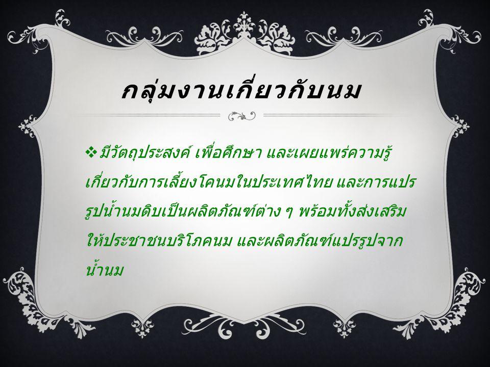 กลุ่มงานเกี่ยวกับนม  มีวัตถุประสงค์ เพื่อศึกษา และเผยแพร่ความรู้ เกี่ยวกับการเลี้ยงโคนมในประเทศไทย และการแปร รูปน้ำนมดิบเป็นผลิตภัณฑ์ต่าง ๆ พร้อมทั้ง
