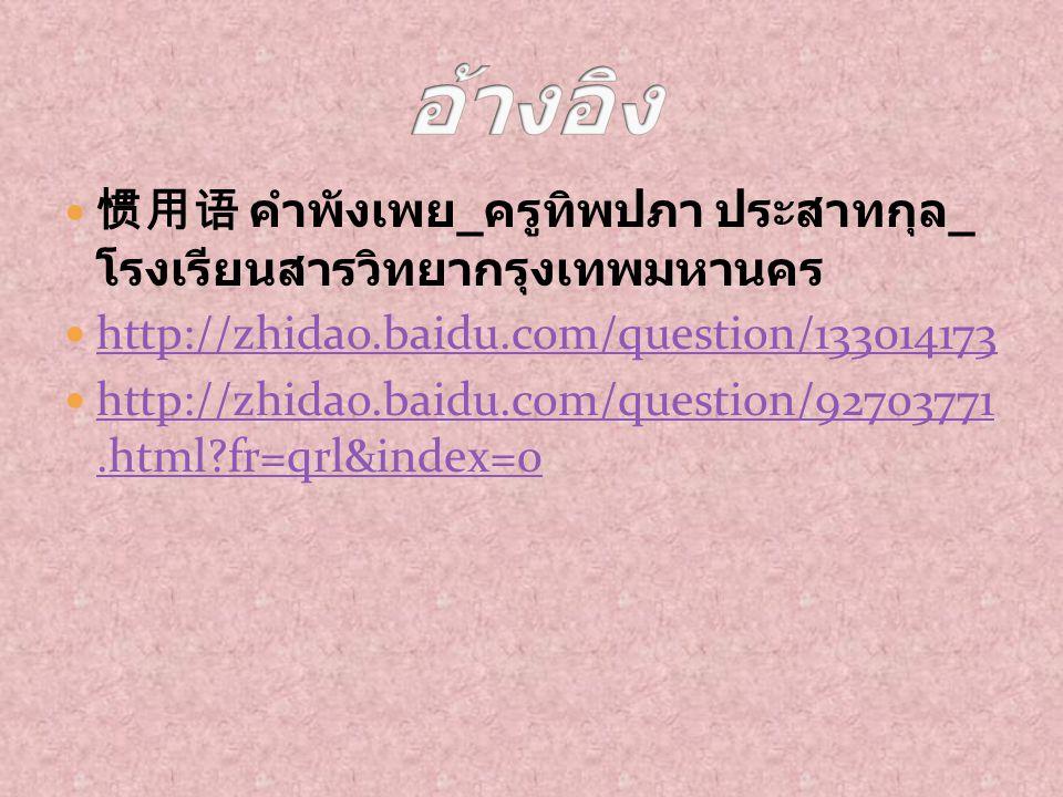 惯用语 คำพังเพย _ ครูทิพปภา ประสาทกุล _ โรงเรียนสารวิทยากรุงเทพมหานคร http://zhidao.baidu.com/question/133014173 http://zhidao.baidu.com/question/9270377