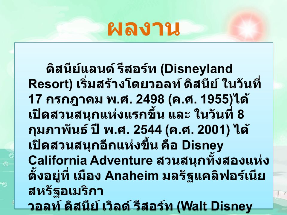 ผลงาน ดิสนีย์แลนด์ รีสอร์ท (Disneyland Resort) เริ่มสร้างโดยวอลท์ ดิสนีย์ ในวันที่ 17 กรกฎาคม พ. ศ. 2498 ( ค. ศ. 1955) ได้ เปิดสวนสนุกแห่งแรกขึ้น และ