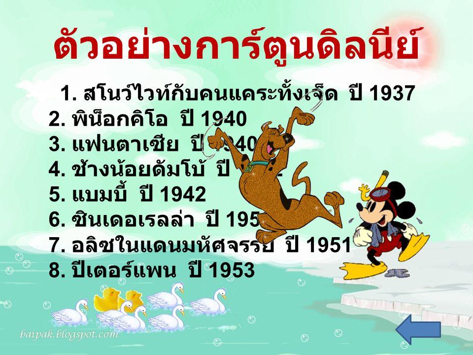 ตัวอย่างการ์ตูนดิลนีย์ 1. สโนว์ไวท์กับคนแคระทั้งเจ็ด ปี 1937 2. พิน็อกคิโอ ปี 1940 3. แฟนตาเซีย ปี 1940 4. ช้างน้อยดัมโบ้ ปี 1942 5. แบมบี้ ปี 1942 6.