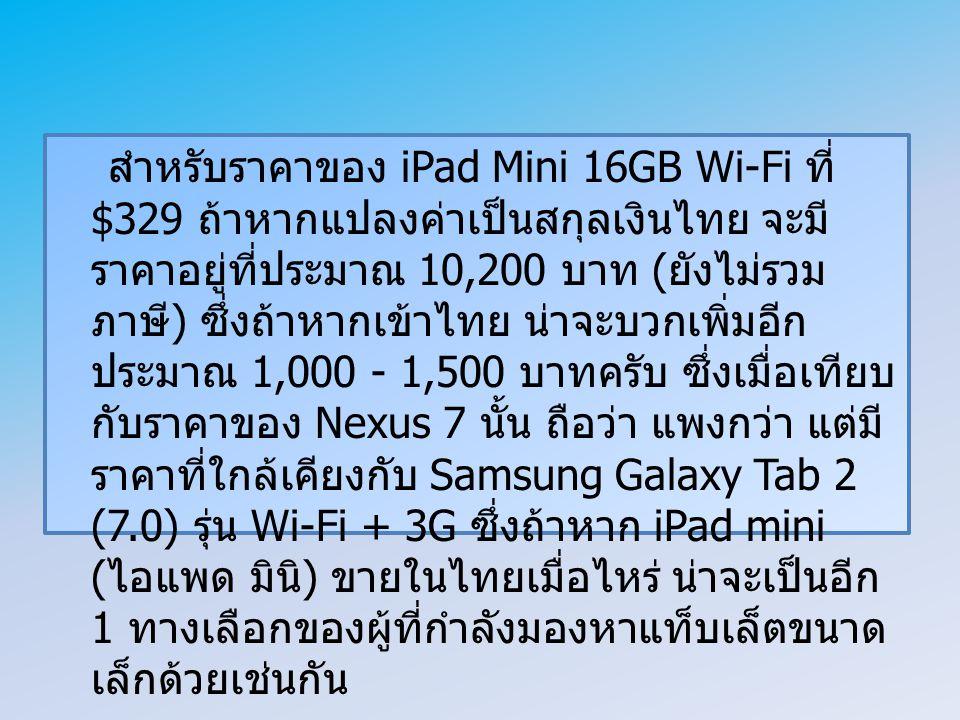 สำหรับราคาของ iPad Mini 16GB Wi-Fi ที่ $329 ถ้าหากแปลงค่าเป็นสกุลเงินไทย จะมี ราคาอยู่ที่ประมาณ 10,200 บาท ( ยังไม่รวม ภาษี ) ซึ่งถ้าหากเข้าไทย น่าจะบวกเพิ่มอีก ประมาณ 1,000 - 1,500 บาทครับ ซึ่งเมื่อเทียบ กับราคาของ Nexus 7 นั้น ถือว่า แพงกว่า แต่มี ราคาที่ใกล้เคียงกับ Samsung Galaxy Tab 2 (7.0) รุ่น Wi-Fi + 3G ซึ่งถ้าหาก iPad mini ( ไอแพด มินิ ) ขายในไทยเมื่อไหร่ น่าจะเป็นอีก 1 ทางเลือกของผู้ที่กำลังมองหาแท็บเล็ตขนาด เล็กด้วยเช่นกัน