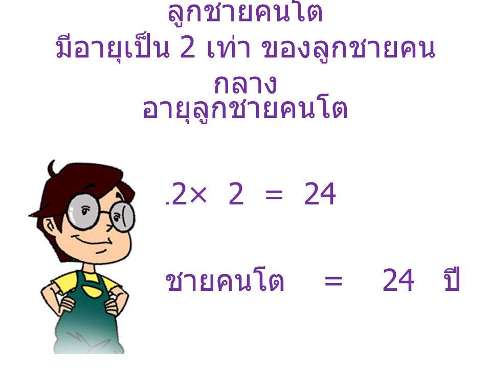 ลูกชายคนโต มีอายุเป็น 2 เท่า ของลูกชายคน กลาง อายุลูกชายคนโต 12× 2 = 24 อายุลูกชายคนโต = 24 ปี