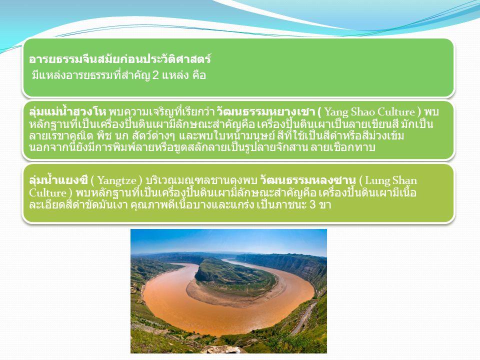 อารยธรรมจีนสมัยก่อนประวัติศาสตร์ มีแหล่งอารยธรรมที่สำคัญ 2 แหล่ง คือ ลุ่มแม่น้ำฮวงโห พบความเจริญที่เรียกว่า วัฒนธรรมหยางเชา ( Yang Shao Culture ) พบ ห
