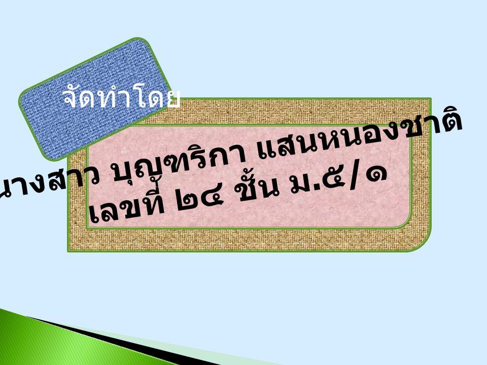 จัดทำโดย นางสาว บุญฑริกา แสนหนองชาติ เลขที่ ๒๔ ชั้น ม. ๕ / ๑