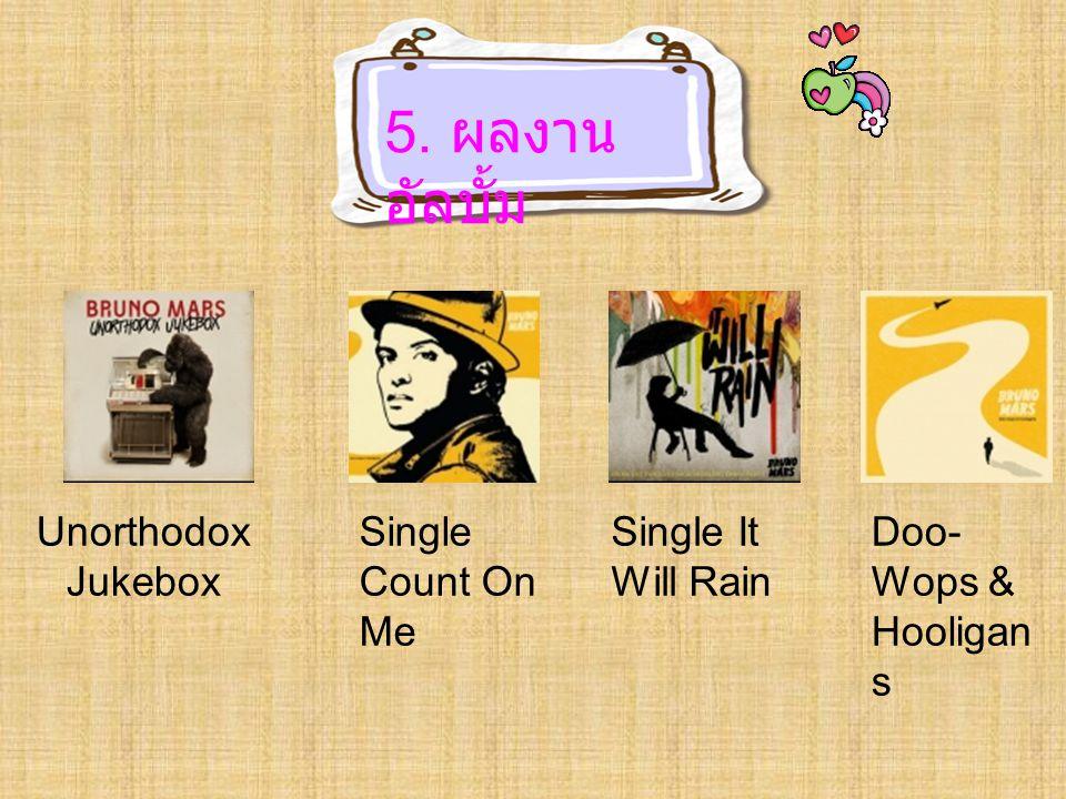 5. ผลงาน อัลบั้ม Unorthodox Jukebox Single Count On Me Single It Will Rain Doo- Wops & Hooligan s