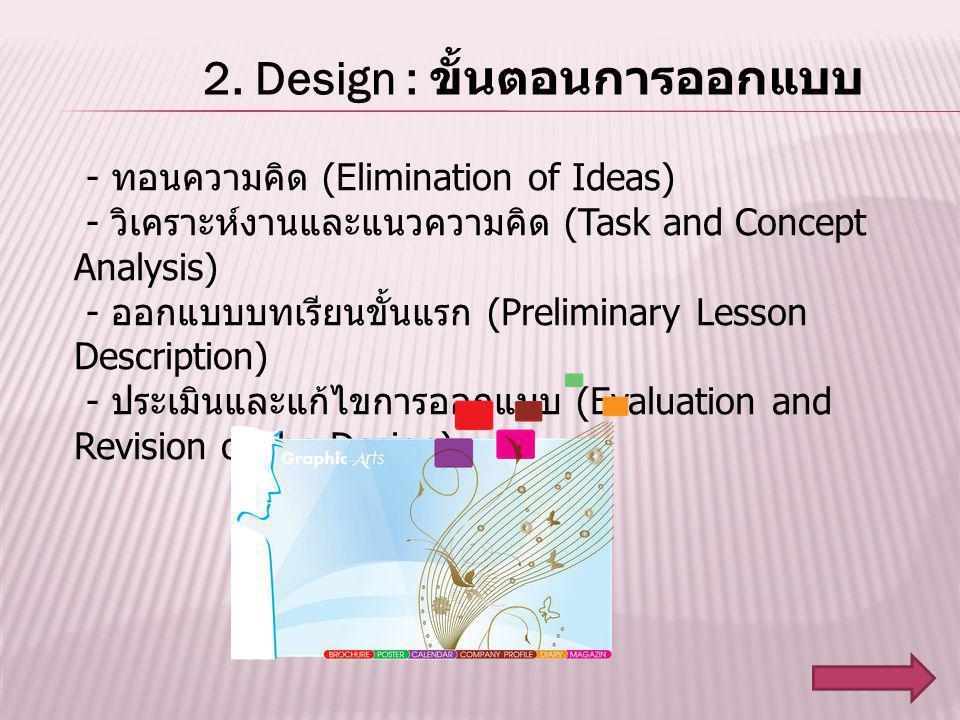 2. Design : ขั้นตอนการออกแบบ - ทอนความคิด (Elimination of Ideas) - วิเคราะห์งานและแนวความคิด (Task and Concept Analysis) - ออกแบบบทเรียนขั้นแรก (Preli