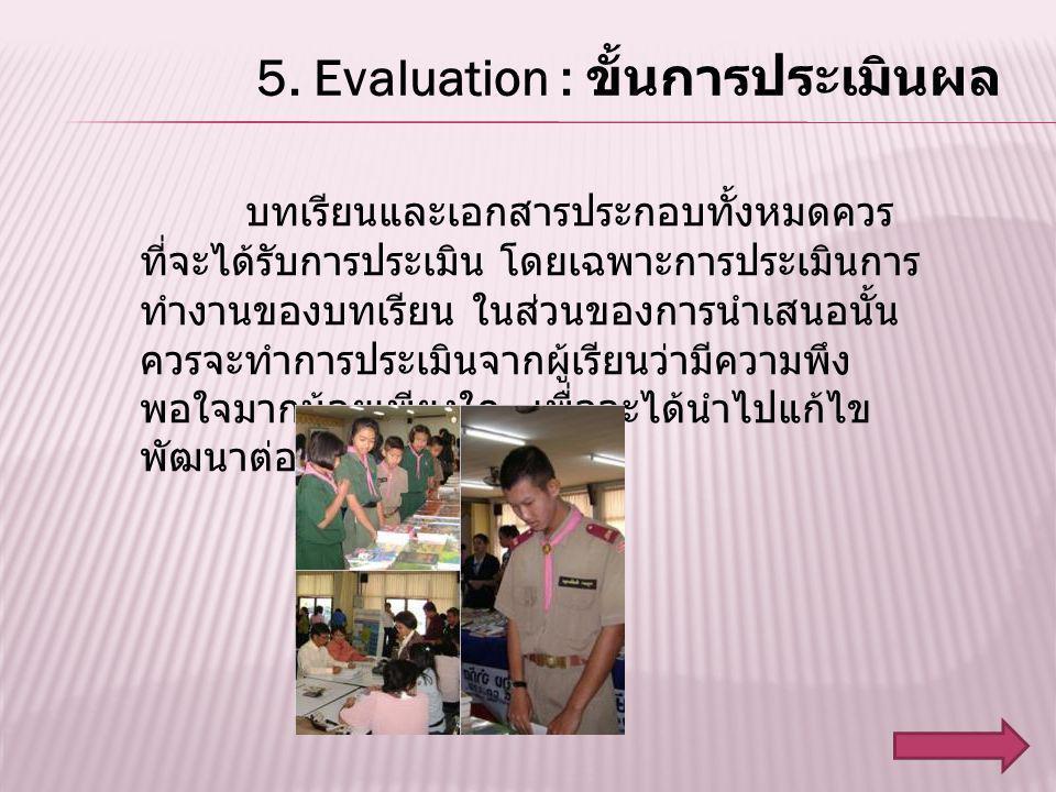 5. Evaluation : ขั้นการประเมินผล บทเรียนและเอกสารประกอบทั้งหมดควร ที่จะได้รับการประเมิน โดยเฉพาะการประเมินการ ทำงานของบทเรียน ในส่วนของการนำเสนอนั้น ค