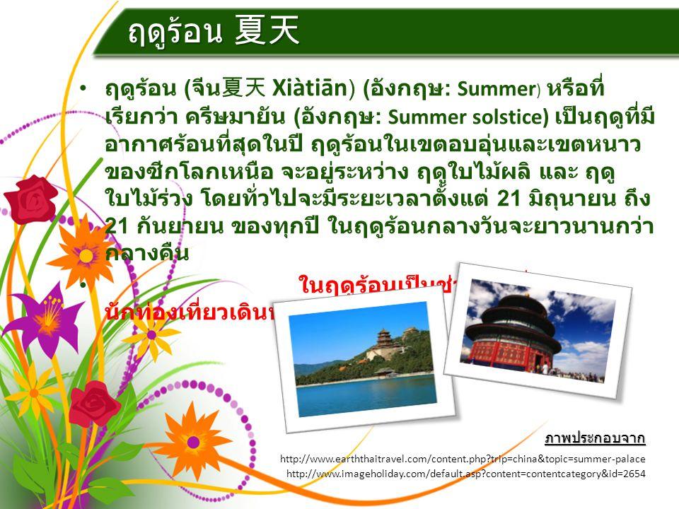ฤดูร้อน 夏天 ฤดูร้อน ( จีน夏天 Xiàtiān ) ( อังกฤษ : Summer ) หรือที่ เรียกว่า ครีษมายัน ( อังกฤษ : Summer solstice) เป็นฤดูที่มี อากาศร้อนที่สุดในปี ฤดูร้