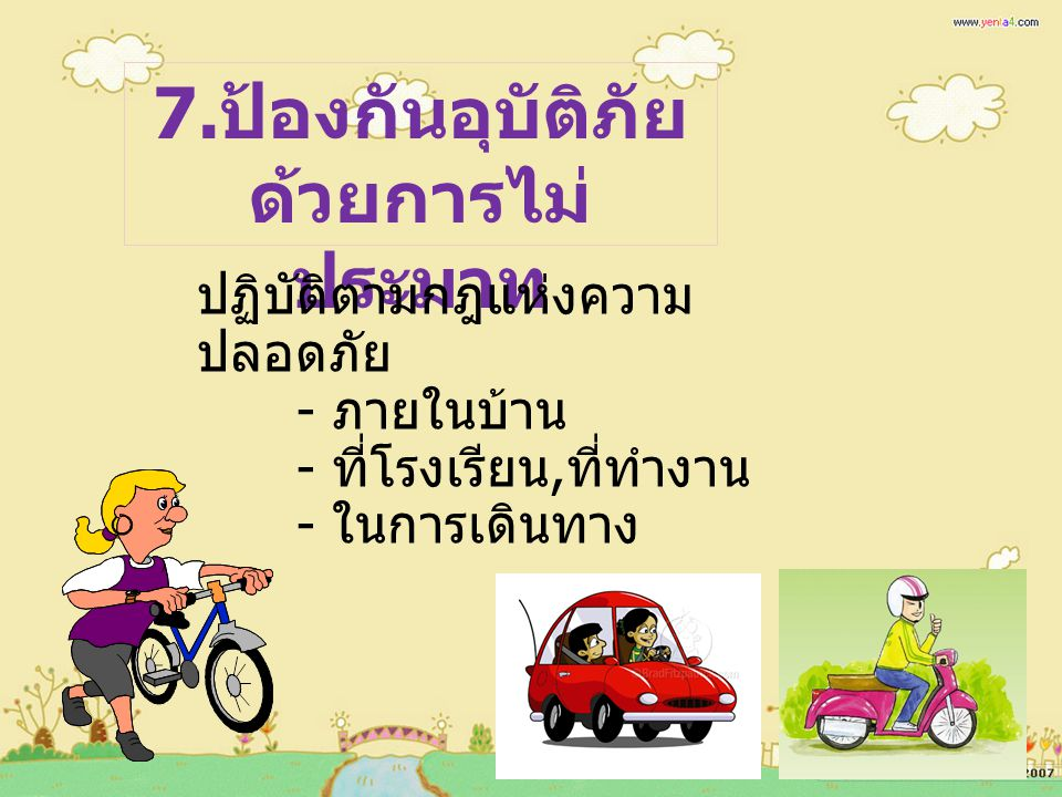 7. ป้องกันอุบัติภัย ด้วยการไม่ ประมาท ปฏิบัติตามกฎแห่งความ ปลอดภัย - ภายในบ้าน - ที่โรงเรียน, ที่ทำงาน - ในการเดินทาง