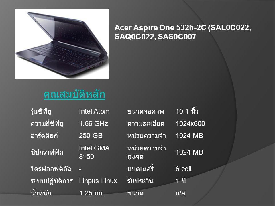 คุณสมบัติหลัก รุ่นซีพียู Intel Atom ขนาดจอภาพ 10.1 นิ้ว ความถี่ซีพียู 1.66 GHz ความละเอียด 1024x600 ฮาร์ดดิสก์ 250 GB หน่วยความจำ 1024 MB ชิปกราฟฟิค I