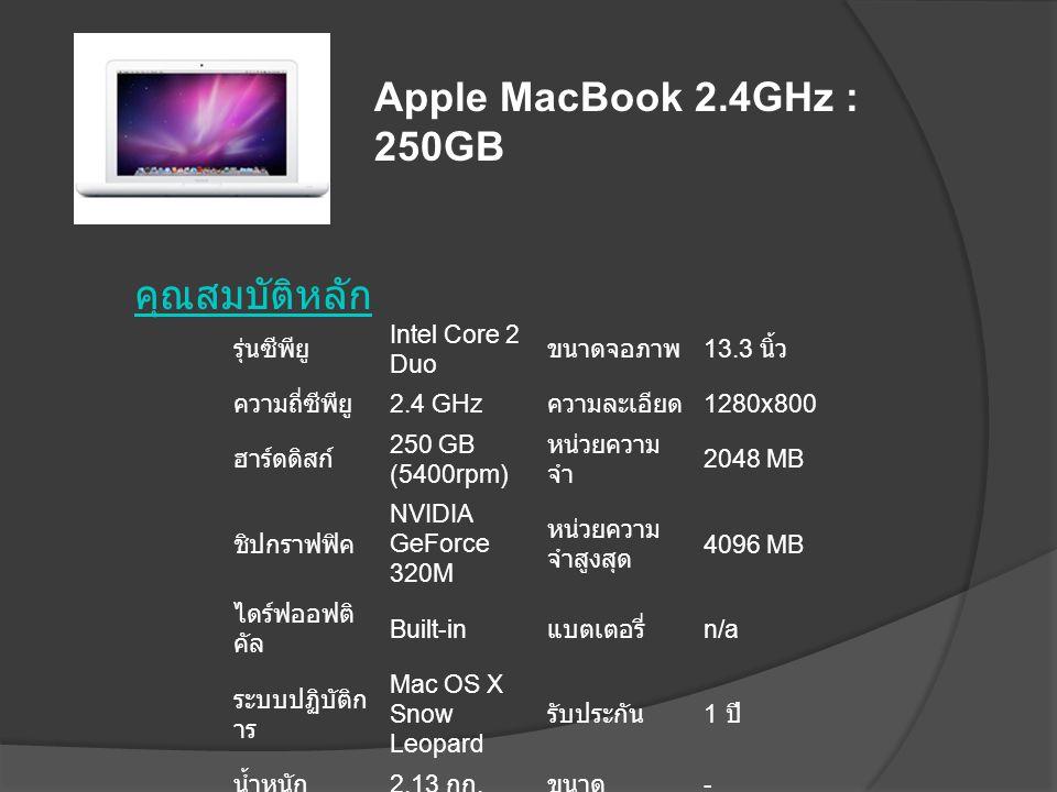 คุณสมบัติหลัก รุ่นซีพียู Intel Core 2 Duo ขนาดจอภาพ 13.3 นิ้ว ความถี่ซีพียู 2.4 GHz ความละเอียด 1280x800 ฮาร์ดดิสก์ 250 GB (5400rpm) หน่วยความ จำ 2048