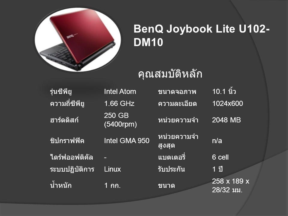 คุณสมบัติหลัก รุ่นซีพียู Intel Atom ขนาดจอภาพ 10.1 นิ้ว ความถี่ซีพียู 1.66 GHz ความละเอียด 1024x600 ฮาร์ดดิสก์ 250 GB (5400rpm) หน่วยความจำ 2048 MB ชิ