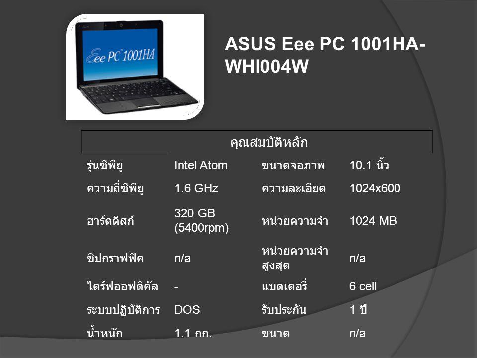 คุณสมบัติหลัก รุ่นซีพียู Intel Atom ขนาดจอภาพ 10.1 นิ้ว ความถี่ซีพียู 1.6 GHz ความละเอียด 1024x600 ฮาร์ดดิสก์ 320 GB (5400rpm) หน่วยความจำ 1024 MB ชิป