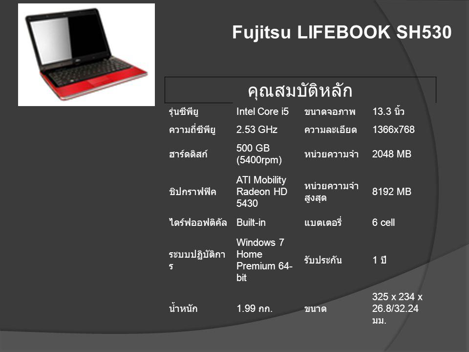 Fujitsu LIFEBOOK SH530 คุณสมบัติหลัก รุ่นซีพียู Intel Core i5 ขนาดจอภาพ 13.3 นิ้ว ความถี่ซีพียู 2.53 GHz ความละเอียด 1366x768 ฮาร์ดดิสก์ 500 GB (5400r