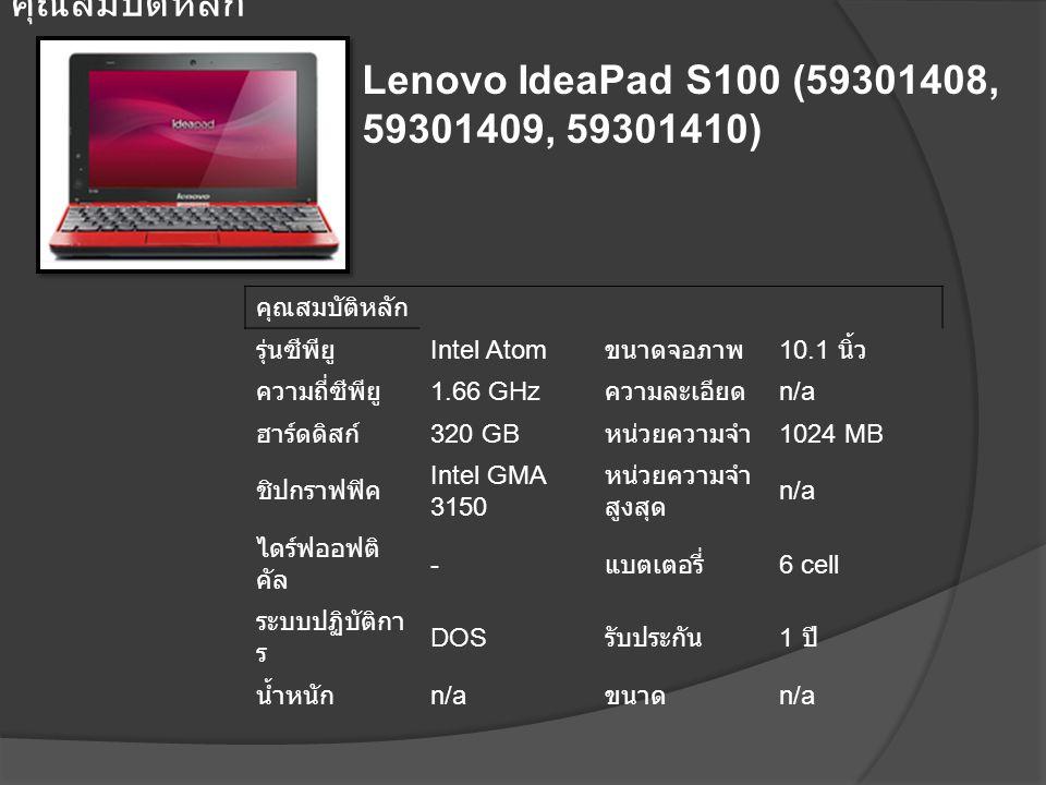 Lenovo IdeaPad S100 (59301408, 59301409, 59301410) คุณสมบัติหลัก รุ่นซีพียู Intel Atom ขนาดจอภาพ 10.1 นิ้ว ความถี่ซีพียู 1.66 GHz ความละเอียด n/a ฮาร์