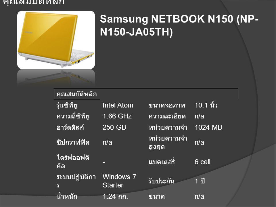 Samsung NETBOOK N150 (NP- N150-JA05TH) คุณสมบัติหลัก รุ่นซีพียู Intel Atom ขนาดจอภาพ 10.1 นิ้ว ความถี่ซีพียู 1.66 GHz ความละเอียด n/a ฮาร์ดดิสก์ 250 G