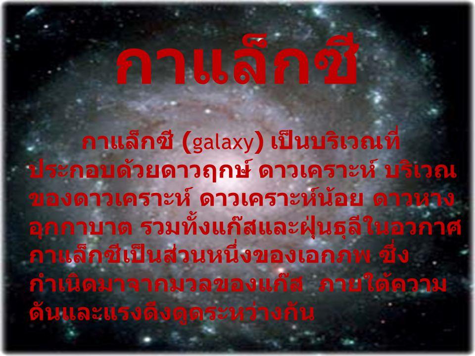 กาแล็กซี กาแล็กซี ( galaxy ) เป็นบริเวณที่ ประกอบด้วยดาวฤกษ์ ดาวเคราะห์ บริเวณ ของดาวเคราะห์ ดาวเคราะห์น้อย ดาวหาง อุกกาบาต รวมทั้งแก๊สและฝุ่นธุลีในอว