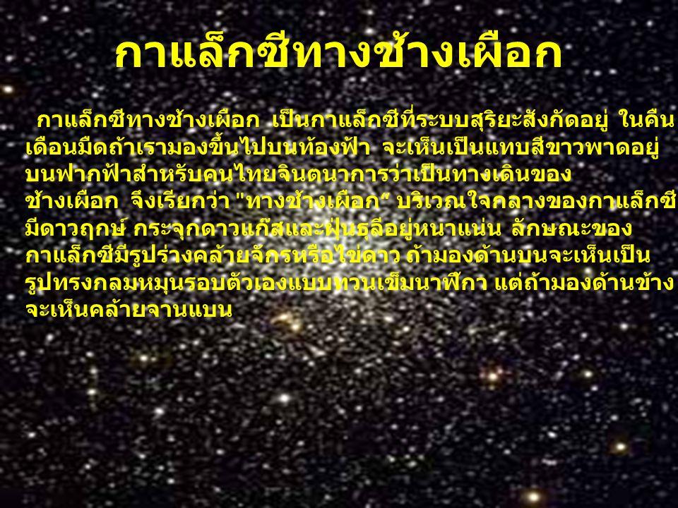 กาแล็กซีทางช้างเผือก กาแล็กซีทางช้างเผือก เป็นกาแล็กซีที่ระบบสุริยะสังกัดอยู่ ในคืน เดือนมืดถ้าเรามองขึ้นไปบนท้องฟ้า จะเห็นเป็นแทบสีขาวพาดอยู่ บนฟากฟ้