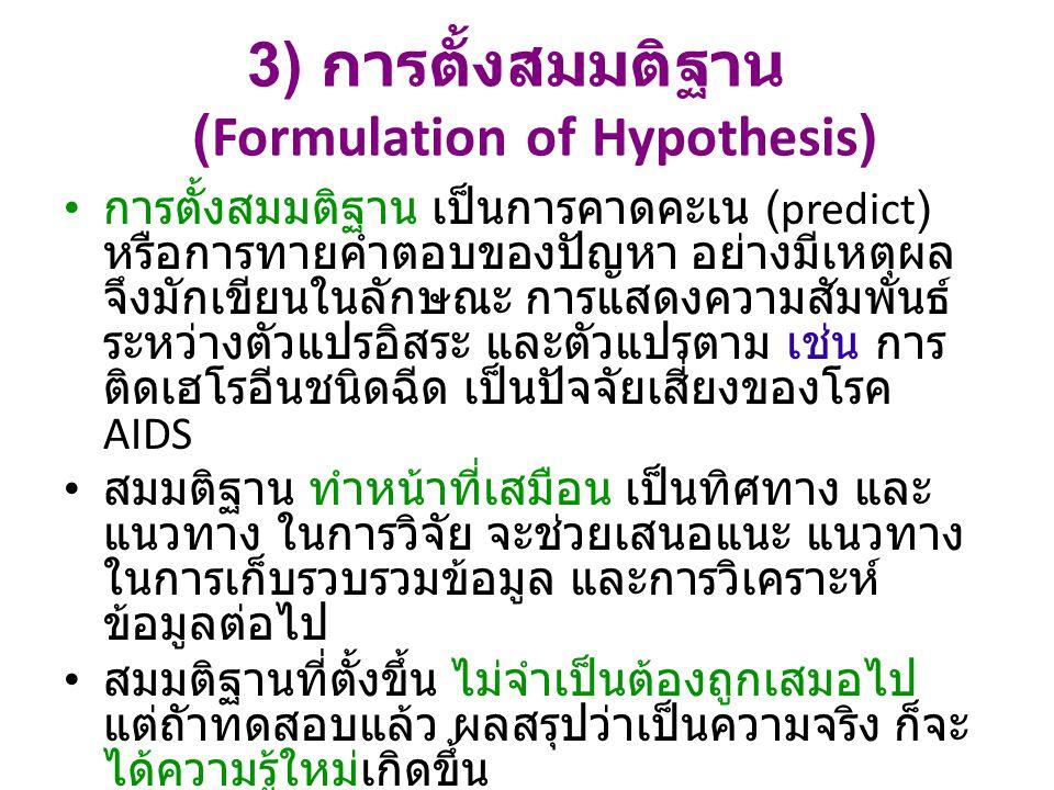 3) การตั้งสมมติฐาน (Formulation of Hypothesis) การตั้งสมมติฐาน เป็นการคาดคะเน (predict) หรือการทายคำตอบของปัญหา อย่างมีเหตุผล จึงมักเขียนในลักษณะ การแสดงความสัมพันธ์ ระหว่างตัวแปรอิสระ และตัวแปรตาม เช่น การ ติดเฮโรอีนชนิดฉีด เป็นปัจจัยเสี่ยงของโรค AIDS สมมติฐาน ทำหน้าที่เสมือน เป็นทิศทาง และ แนวทาง ในการวิจัย จะช่วยเสนอแนะ แนวทาง ในการเก็บรวบรวมข้อมูล และการวิเคราะห์ ข้อมูลต่อไป สมมติฐานที่ตั้งขึ้น ไม่จำเป็นต้องถูกเสมอไป แต่ถัาทดสอบแล้ว ผลสรุปว่าเป็นความจริง ก็จะ ได้ความรู้ใหม่เกิดขึ้น อย่างไรก็ตาม งานบางชนิด ไม่จำเป็นต้องมี สมมติฐาน เช่น การวิจัยขั้นสำรวจ (exploratory or formulative research) เป็นต้น