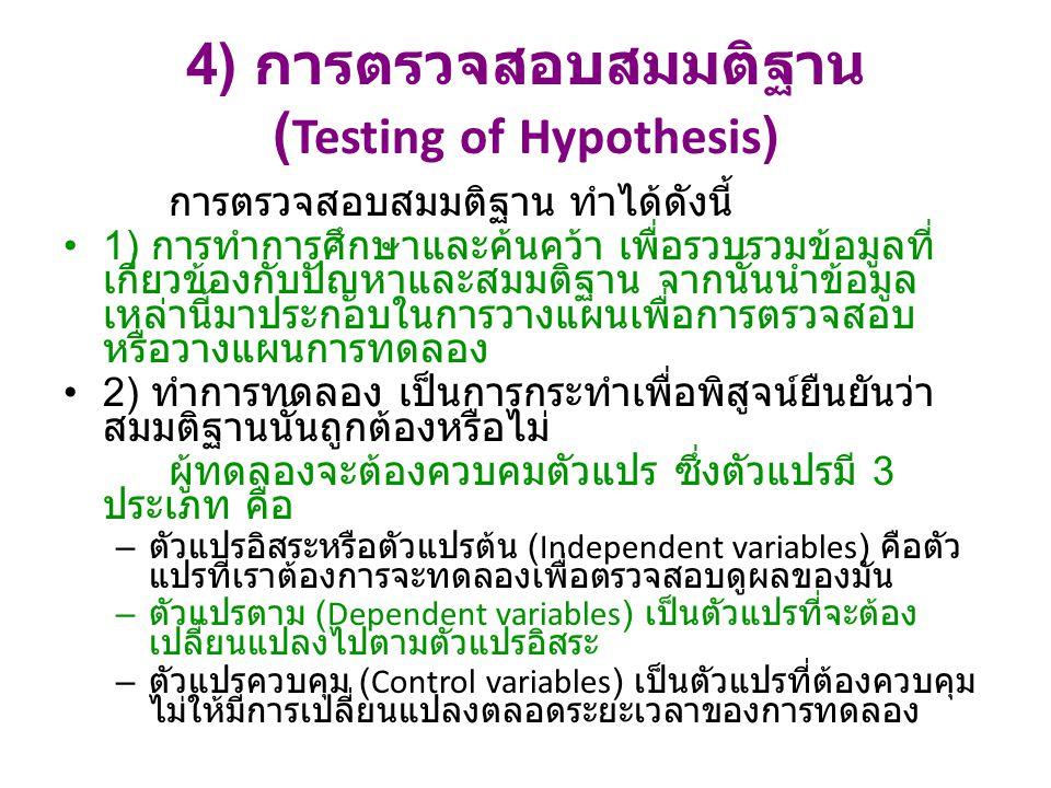 4) การตรวจสอบสมมติฐาน ( Testing of Hypothesis) การตรวจสอบสมมติฐาน ทำได้ดังนี้ 1) การทำการศึกษาและค้นคว้า เพื่อรวบรวมข้อมูลที่ เกี่ยวข้องกับปัญหาและสมมติฐาน จากนั้นนำข้อมูล เหล่านี้มาประกอบในการวางแผนเพื่อการตรวจสอบ หรือวางแผนการทดลอง 2) ทำการทดลอง เป็นการกระทำเพื่อพิสูจน์ยืนยันว่า สมมติฐานนั้นถูกต้องหรือไม่ ผู้ทดลองจะต้องควบคมตัวแปร ซึ่งตัวแปรมี 3 ประเภท คือ – ตัวแปรอิสระหรือตัวแปรต้น (Independent variables) คือตัว แปรที่เราต้องการจะทดลองเพื่อตรวจสอบดูผลของมัน – ตัวแปรตาม (Dependent variables) เป็นตัวแปรที่จะต้อง เปลี่ยนแปลงไปตามตัวแปรอิสระ – ตัวแปรควบคุม (Control variables) เป็นตัวแปรที่ต้องควบคุม ไม่ให้มีการเปลี่ยนแปลงตลอดระยะเวลาของการทดลอง
