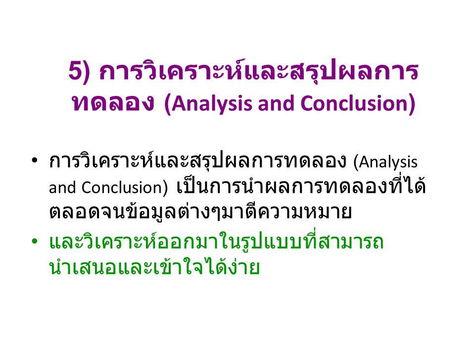5) การวิเคราะห์และสรุปผลการ ทดลอง (Analysis and Conclusion) การวิเคราะห์และสรุปผลการทดลอง (Analysis and Conclusion) เป็นการนำผลการทดลองที่ได้ ตลอดจนข้อมูลต่างๆมาตีความหมาย และวิเคราะห์ออกมาในรูปแบบที่สามารถ นำเสนอและเข้าใจได้ง่าย