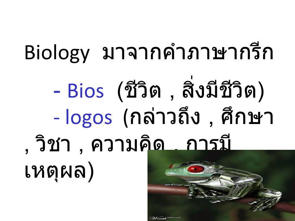 Biology มาจากคำภาษากรีก - Bios ( ชีวิต, สิ่งมีชีวิต ) - logos ( กล่าวถึง, ศึกษา, วิชา, ความคิด, การมี เหตุผล )
