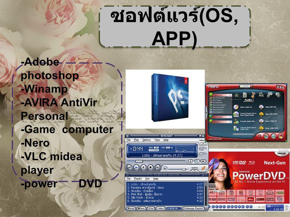 ซอฟต์แวร์ (OS, APP) -Adobe photoshop -Winamp -AVIRA AntiVir Personal -Game computer -Nero -VLC midea player -power DVD