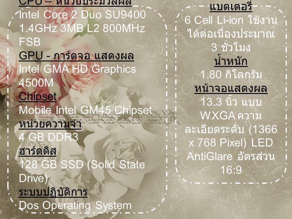 CPU – หน่วยประมวลผล Intel Core 2 Duo SU9400 1.4GHz 3MB L2 800MHz FSB GPU - การ์ดจอ แสดงผล Intel GMA HD Graphics 4500M Chipset Mobile Intel GM45 Chipset หน่วยความจำ 4 GB DDR3 ฮาร์ดดิส 128 GB SSD (Solid State Drive) ระบบปฏิบัติการ Dos Operating System แบตเตอรี่ 6 Cell Li-ion ใช้งาน ได้ต่อเนื่องประมาณ 3 ชั่วโมง น้ำหนัก 1.80 กิโลกรัม หน้าจอแสดงผล 13.3 นิ้ว แบบ WXGA ความ ละเอียดระดับ (1366 x 768 Pixel) LED AntiGlare อัตรส่วน 16:9
