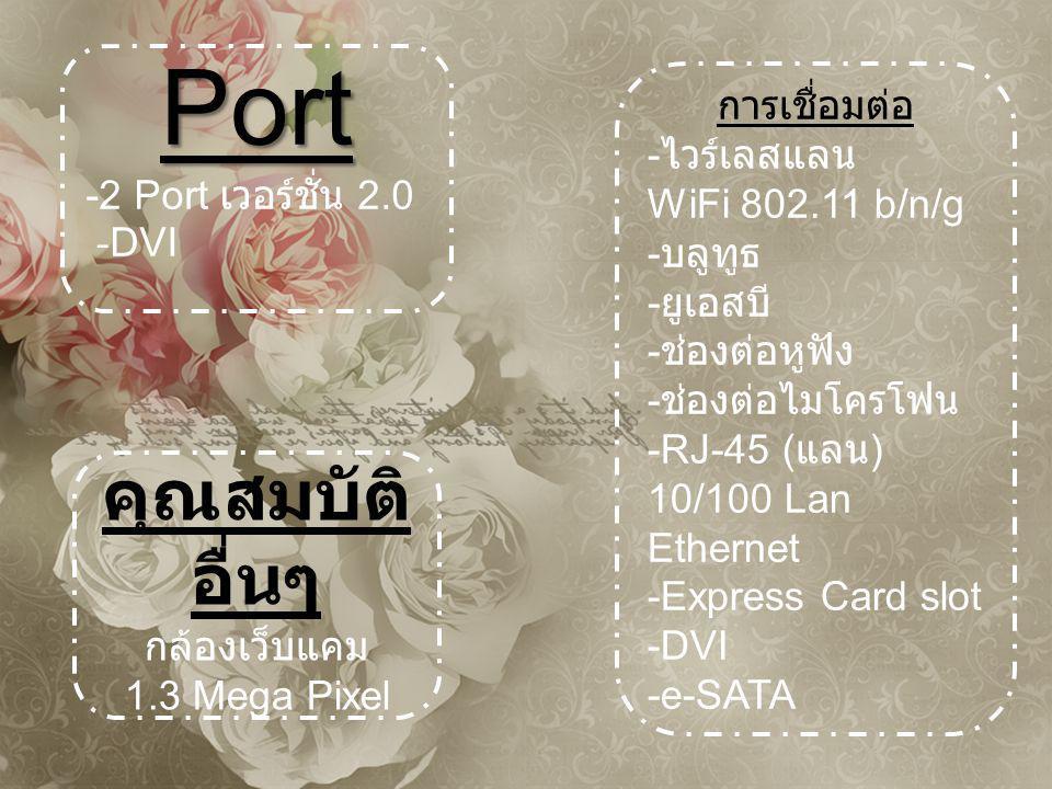 Port -2 Port เวอร์ชั่น 2.0 - DVI การเชื่อมต่อ - ไวร์เลสแลน WiFi 802.11 b/n/g - บลูทูธ - ยูเอสบี - ช่องต่อหูฟัง - ช่องต่อไมโครโฟน -RJ-45 ( แลน ) 10/100 Lan Ethernet -Express Card slot -DVI -e-SATA คุณสมบัติ อื่นๆ กล้องเว็บแคม 1.3 Mega Pixel