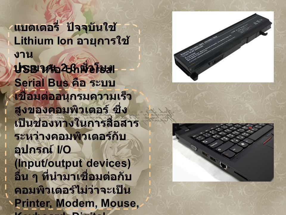แบตเตอรี่ ปัจจุบันใช้ Lithium Ion อายุการใช้ งาน ประมาณ 2-3 ชั่วโมง USB หรือ Universal Serial Bus คือ ระบบ เชื่อมต่ออนุกรมความเร็ว สูงของคอมพิวเตอร์ ซึ่ง เป็นช่องทางในการสื่อสาร ระหว่างคอมพิวเตอร์กับ อุปกรณ์ I/O (Input/output devices) อื่น ๆ ที่นำมาเชื่อมต่อกับ คอมพิวเตอร์ไม่ว่าจะเป็น Printer, Modem, Mouse, Keyboard, Digital Camera