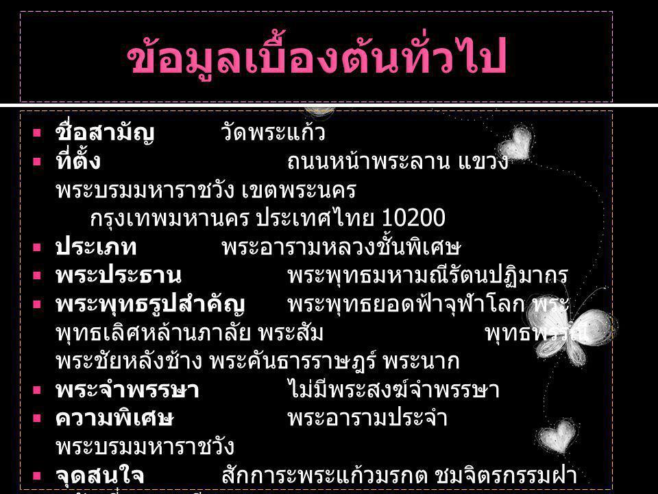  ชื่อสามัญวัดพระแก้ว  ที่ตั้งถนนหน้าพระลาน แขวง พระบรมมหาราชวัง เขตพระนคร กรุงเทพมหานคร ประเทศไทย 10200  ประเภทพระอารามหลวงชั้นพิเศษ  พระประธานพระพุทธมหามณีรัตนปฏิมากร  พระพุทธรูปสำคัญพระพุทธยอดฟ้าจุฬาโลก พระ พุทธเลิศหล้านภาลัย พระสัมพุทธพรรณี พระชัยหลังช้าง พระคันธารราษฎร์ พระนาก  พระจำพรรษาไม่มีพระสงฆ์จำพรรษา  ความพิเศษพระอารามประจำ พระบรมมหาราชวัง  จุดสนใจสักการะพระแก้วมรกต ชมจิตรกรรมฝา ผนัง ที่พระระเบียง  กิจกรรมเทศนาธรรม วันอาทิตย์ และวันพระ  ข้อห้ามห้ามสวมกางเกงหรือกระโปรง ที่มีชายสูง กว่าเข่าทุกชนิด เสื้อที่เปิดไหล่ทุกชนิด รองเท้าที่ เปิดส้นทุกชนิด และกางเกนยีนส์ขาดๆ