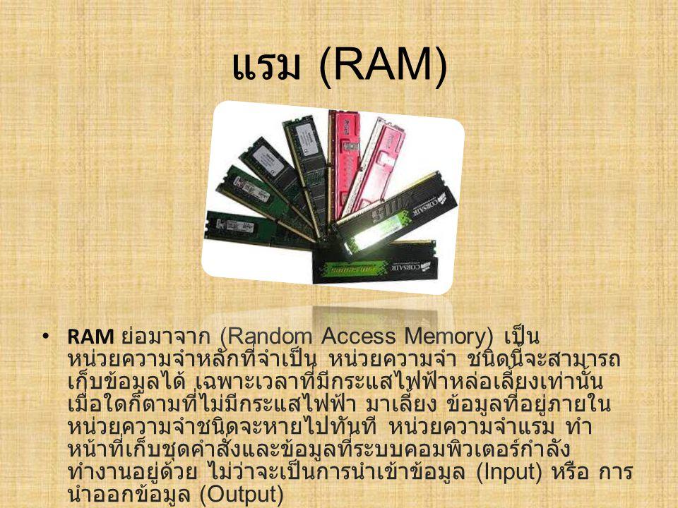 แรม (RAM) RAM ย่อมาจาก ( Random Access Memory) เป็น หน่วยความจำหลักที่จำเป็น หน่วยความจำ ชนิดนี้จะสามารถ เก็บข้อมูลได้ เฉพาะเวลาที่มีกระแสไฟฟ้าหล่อเลี