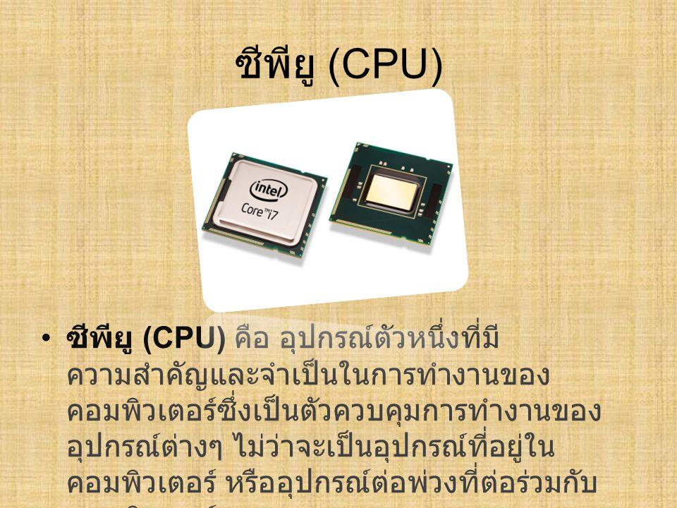ซีพียู (CPU) ซีพียู ( CPU) คือ อุปกรณ์ตัวหนึ่งที่มี ความสำคัญและจำเป็นในการทำงานของ คอมพิวเตอร์ซึ่งเป็นตัวควบคุมการทำงานของ อุปกรณ์ต่างๆ ไม่ว่าจะเป็นอ