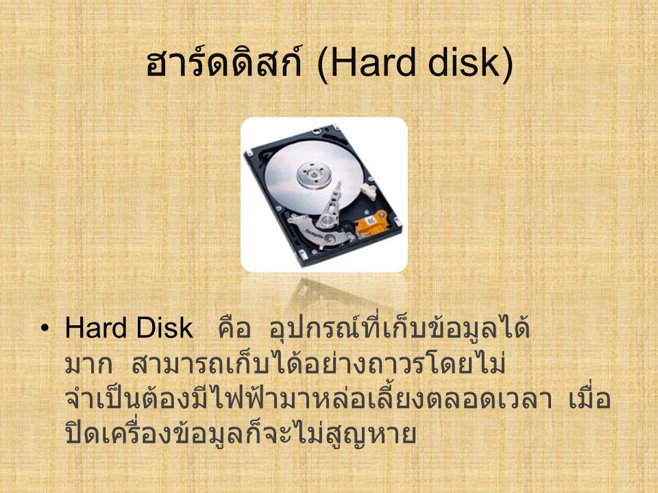 ฮาร์ดดิสก์ (Hard disk) Hard Disk คือ อุปกรณ์ที่เก็บข้อมูลได้ มาก สามารถเก็บได้อย่างถาวรโดยไม่ จำเป็นต้องมีไฟฟ้ามาหล่อเลี้ยงตลอดเวลา เมื่อ ปิดเครื่องข้