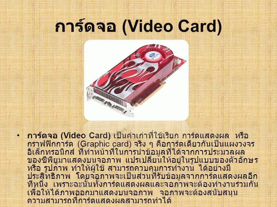 การ์ดจอ (Video Card) การ์ดจอ (Video Card) เป็นคำเก่าที่ใช้เรียก การ์ดแสดงผล หรือ กราฟฟิกการ์ด (Graphic card) จริง ๆ คือการ์ดเดียวกันเป็นแผงวงจร อิเล็ก