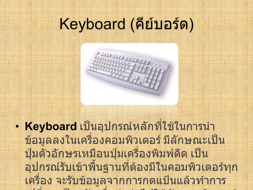Keyboard ( คีย์บอร์ด ) Keyboard เป็นอุปกรณ์หลักที่ใช้ในการนำ ข้อมูลลงในเครื่องคอมพิวเตอร์ มีลักษณะเป็น ปุ่มตัวอักษรเหมือนปุ่มเครื่องพิมพ์ดีด เป็น อุปก