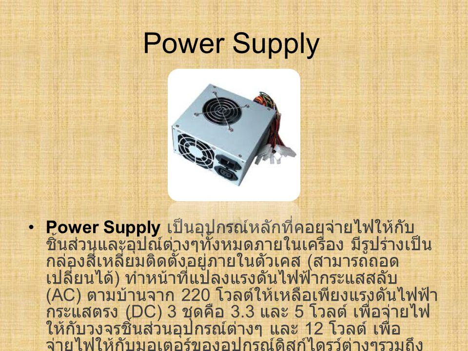 Power Supply Power Supply เป็นอุปกรณ์หลักที่คอยจ่ายไฟให้กับ ชิ้นส่วนและอุปณ์ต่างๆทั้งหมดภายในเครื่อง มีรูปร่างเป็น กล่องสี่เหลี่ยมติดตั้งอยู่ภายในตัวเ