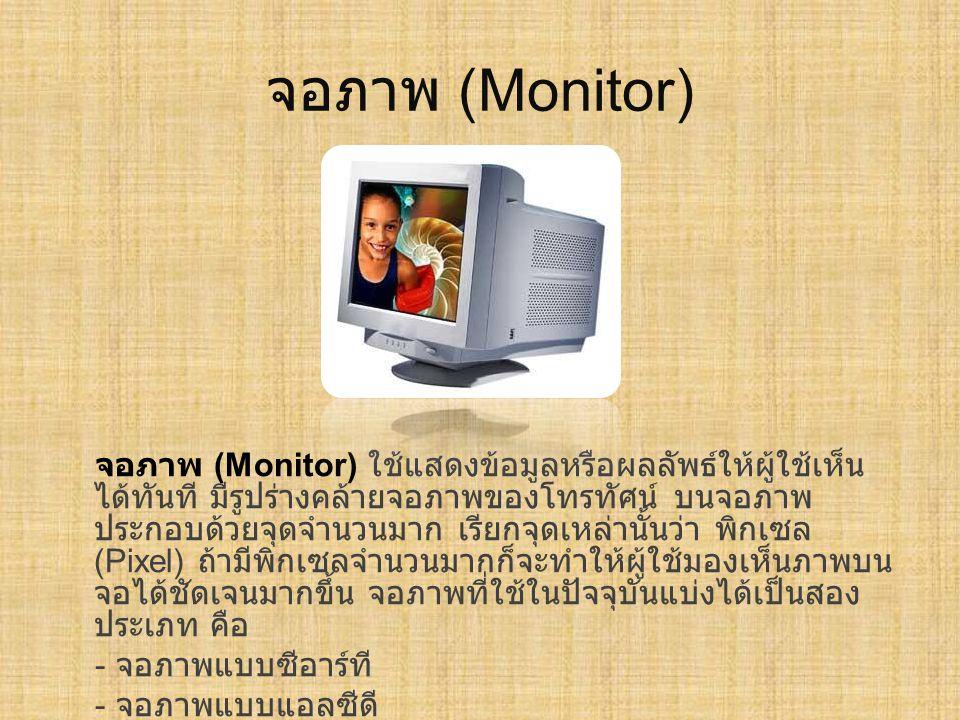 จอภาพ (Monitor) จอภาพ (Monitor) ใช้แสดงข้อมูลหรือผลลัพธ์ให้ผู้ใช้เห็น ได้ทันที มีรูปร่างคล้ายจอภาพของโทรทัศน์ บนจอภาพ ประกอบด้วยจุดจำนวนมาก เรียกจุดเห